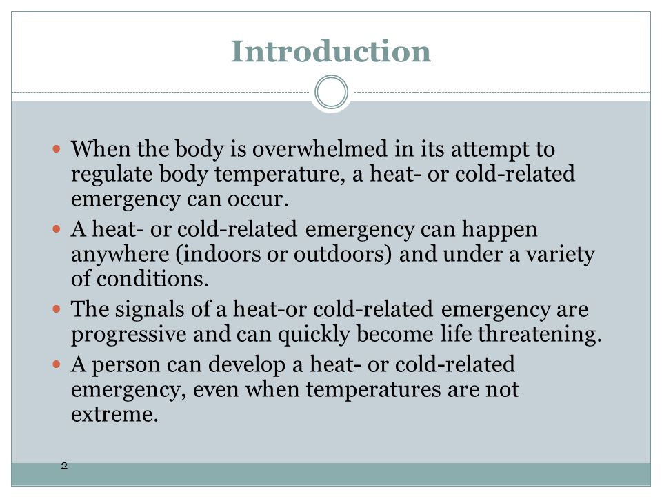 2 Introduction When the body is overwhelmed in its attempt to regulate body temperature, a heat- or cold-related emergency can occur. A heat- or cold-