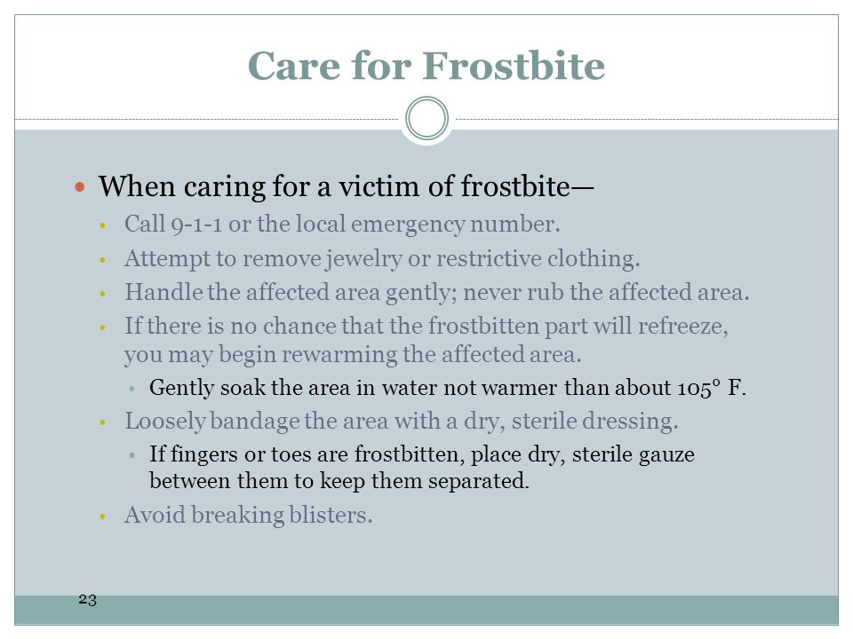 23 Care for Frostbite When caring for a victim of frostbite Call 9-1-1 or the local emergency number. Attempt to remove jewelry or restrictive clothin