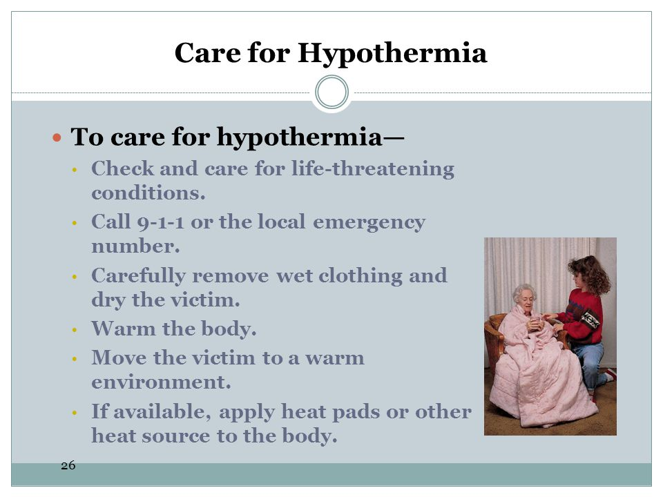 26 Care for Hypothermia To care for hypothermia Check and care for life-threatening conditions. Call 9-1-1 or the local emergency number. Carefully re