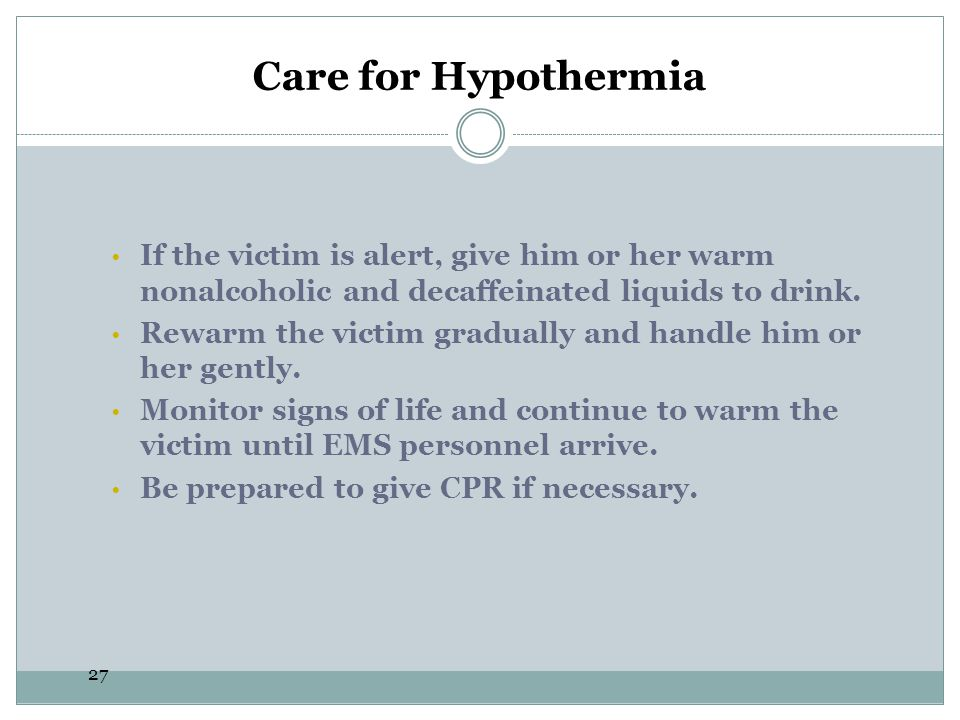 27 Care for Hypothermia If the victim is alert, give him or her warm nonalcoholic and decaffeinated liquids to drink. Rewarm the victim gradually and