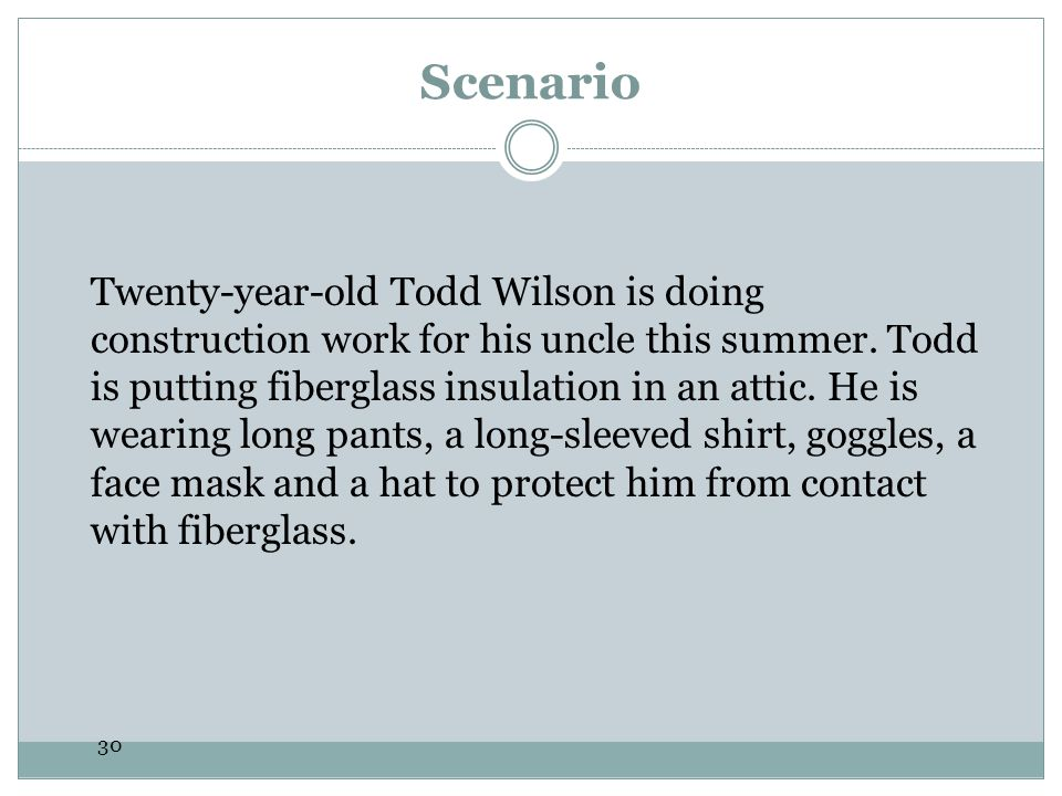 30 Scenario Twenty-year-old Todd Wilson is doing construction work for his uncle this summer. Todd is putting fiberglass insulation in an attic. He is