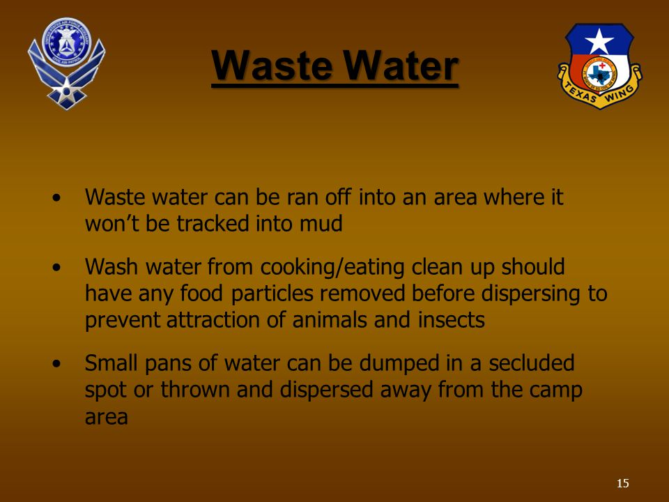 Waste Water Waste water can be ran off into an area where it wont be tracked into mud Wash water from cooking/eating clean up should have any food particles removed before dispersing to prevent attraction of animals and insects Small pans of water can be dumped in a secluded spot or thrown and dispersed away from the camp area 15