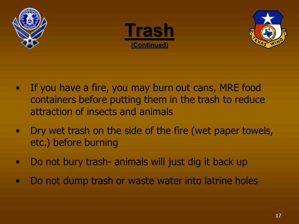 Trash (Continued) If you have a fire, you may burn out cans, MRE food containers before putting them in the trash to reduce attraction of insects and animals Dry wet trash on the side of the fire (wet paper towels, etc.) before burning Do not bury trash- animals will just dig it back up Do not dump trash or waste water into latrine holes 17