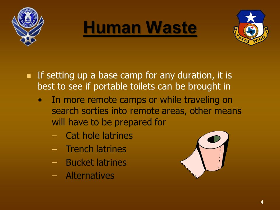 Human Waste If setting up a base camp for any duration, it is best to see if portable toilets can be brought in In more remote camps or while traveling on search sorties into remote areas, other means will have to be prepared for –Cat hole latrines –Trench latrines –Bucket latrines –Alternatives 4