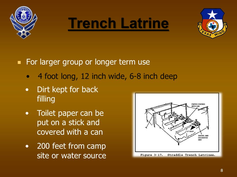 Trench Latrine For larger group or longer term use Dirt kept for back filling Toilet paper can be put on a stick and covered with a can 200 feet from camp site or water source 4 foot long, 12 inch wide, 6-8 inch deep 8