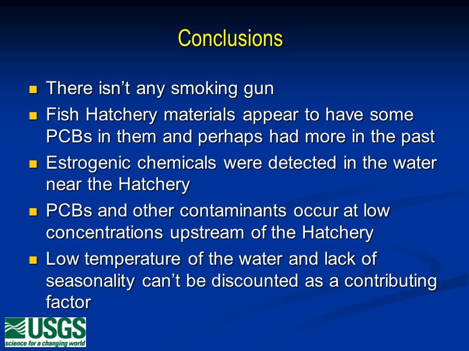 Conclusions There isnt any smoking gun There isnt any smoking gun Fish Hatchery materials appear to have some PCBs in them and perhaps had more in the past Fish Hatchery materials appear to have some PCBs in them and perhaps had more in the past Estrogenic chemicals were detected in the water near the Hatchery Estrogenic chemicals were detected in the water near the Hatchery PCBs and other contaminants occur at low concentrations upstream of the Hatchery PCBs and other contaminants occur at low concentrations upstream of the Hatchery Low temperature of the water and lack of seasonality cant be discounted as a contributing factor Low temperature of the water and lack of seasonality cant be discounted as a contributing factor
