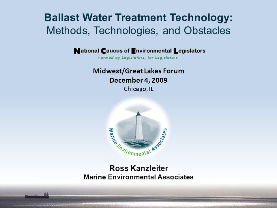 Ross Kanzleiter Marine Environmental Associates Ballast Water Treatment Technology: Methods, Technologies, and Obstacles Midwest/Great Lakes Forum Dec