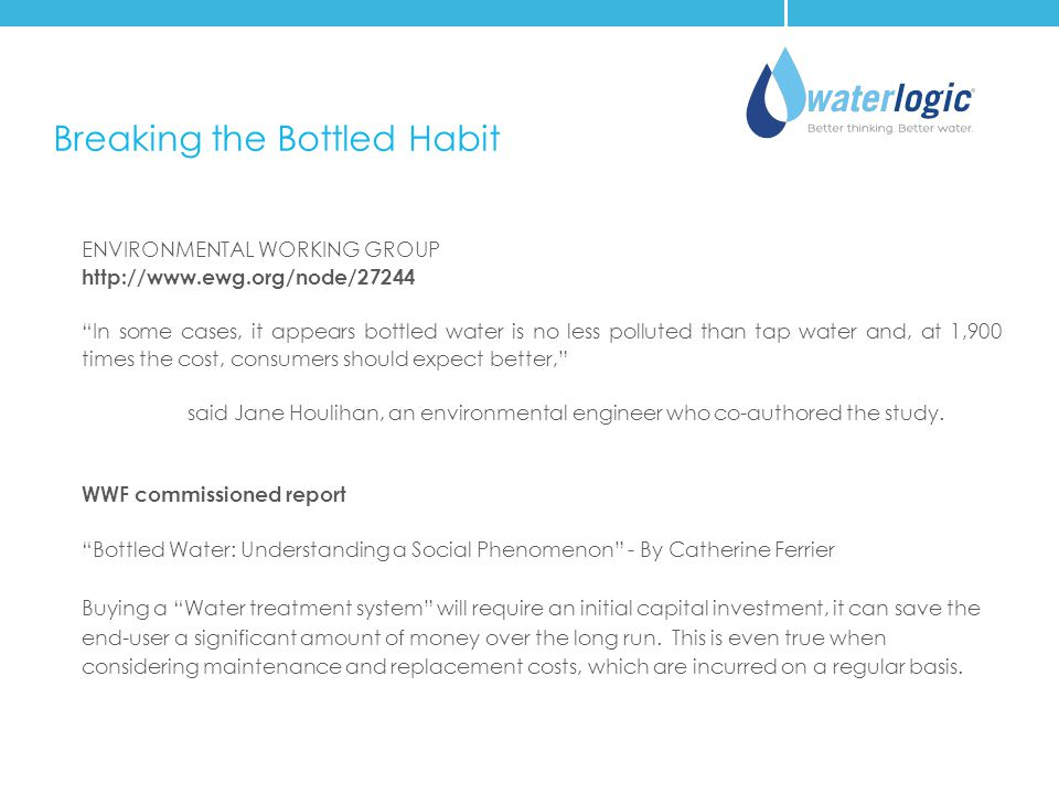 Breaking the Bottled Habit ENVIRONMENTAL WORKING GROUP http://www.ewg.org/node/27244 In some cases, it appears bottled water is no less polluted than