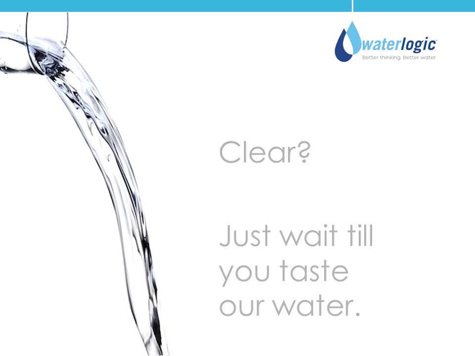 Clear? Just wait till you taste our water.