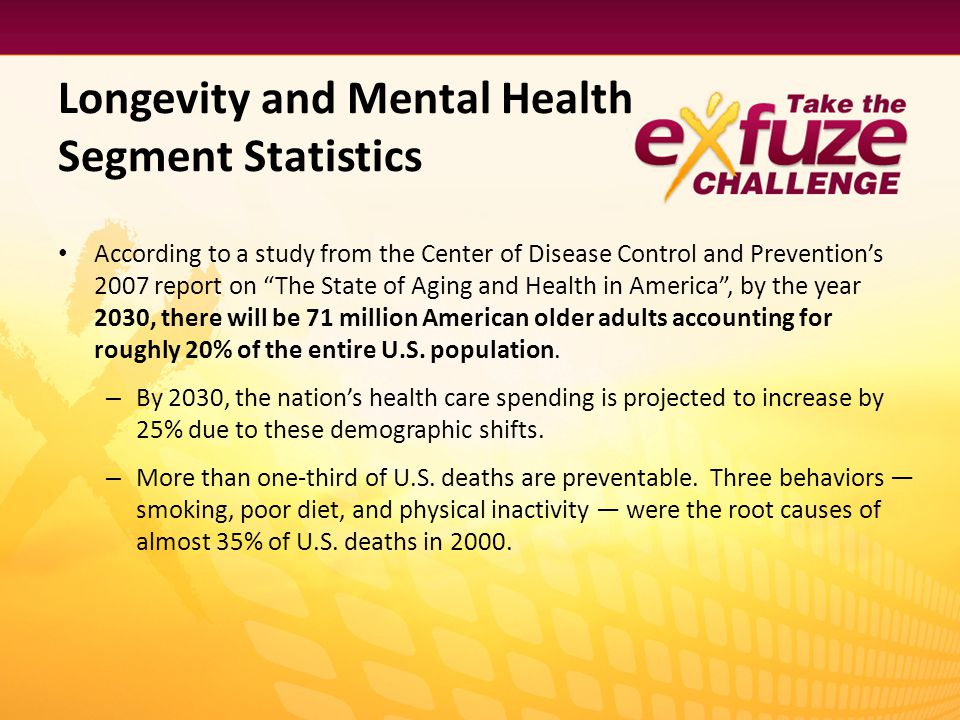Longevity and Mental Health Segment Statistics According to a study from the Center of Disease Control and Preventions 2007 report on The State of Agi