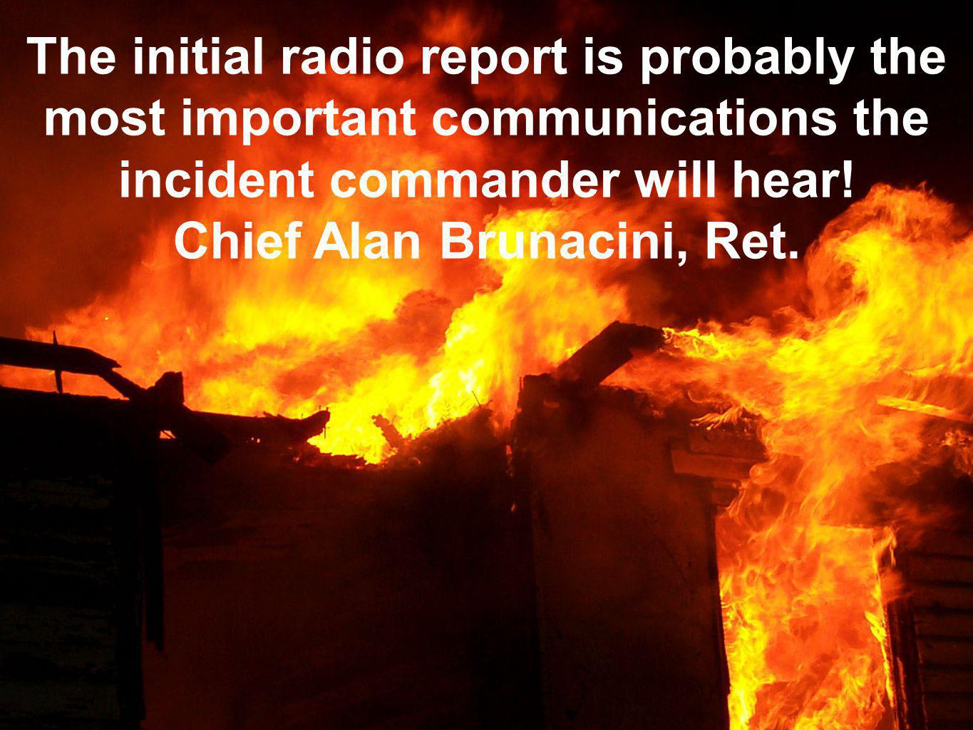The initial radio report is probably the most important communications the incident commander will hear! Chief Alan Brunacini, Ret.