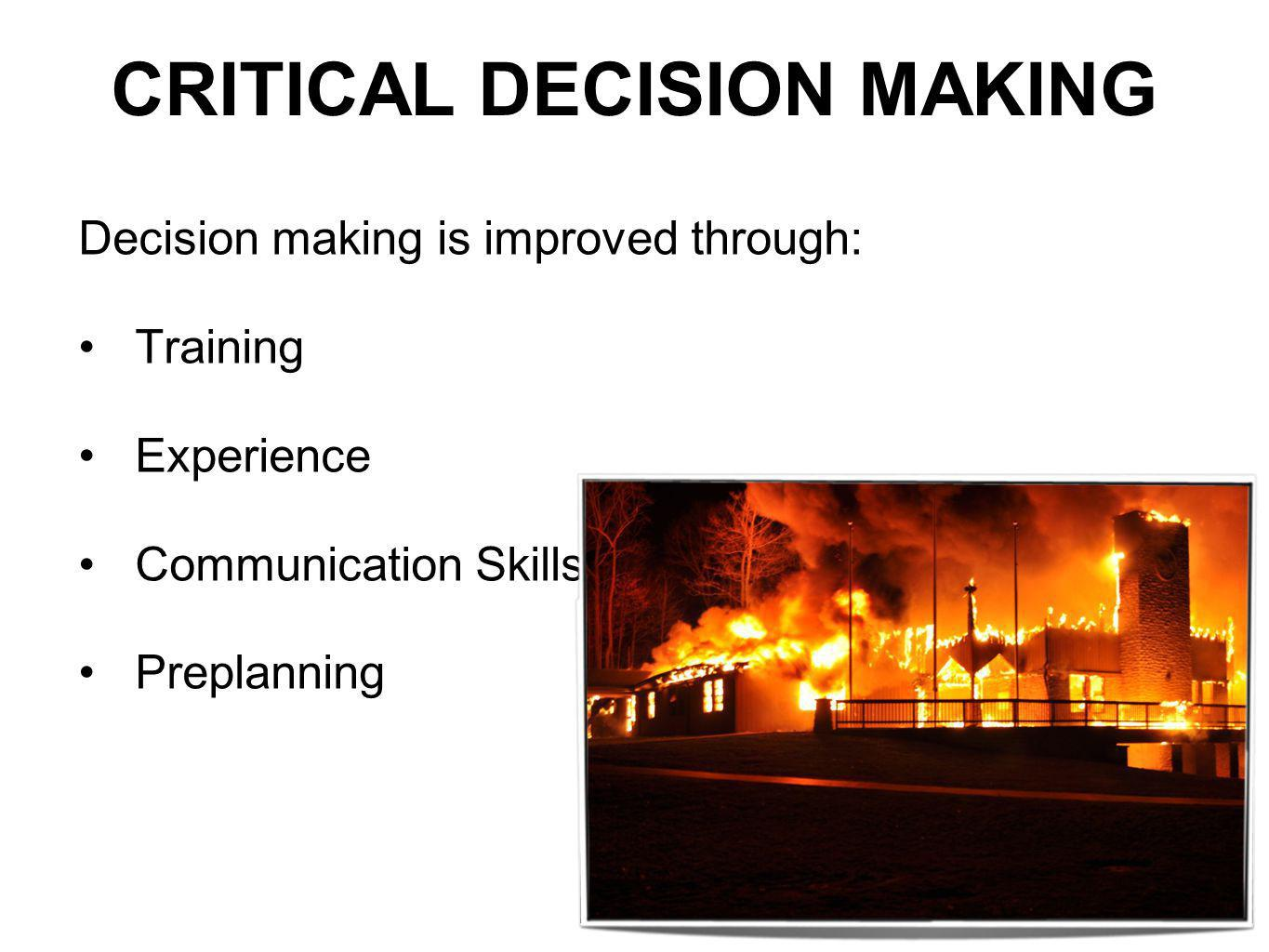 CRITICAL DECISION MAKING Decision making is improved through: Training Experience Communication Skills Preplanning