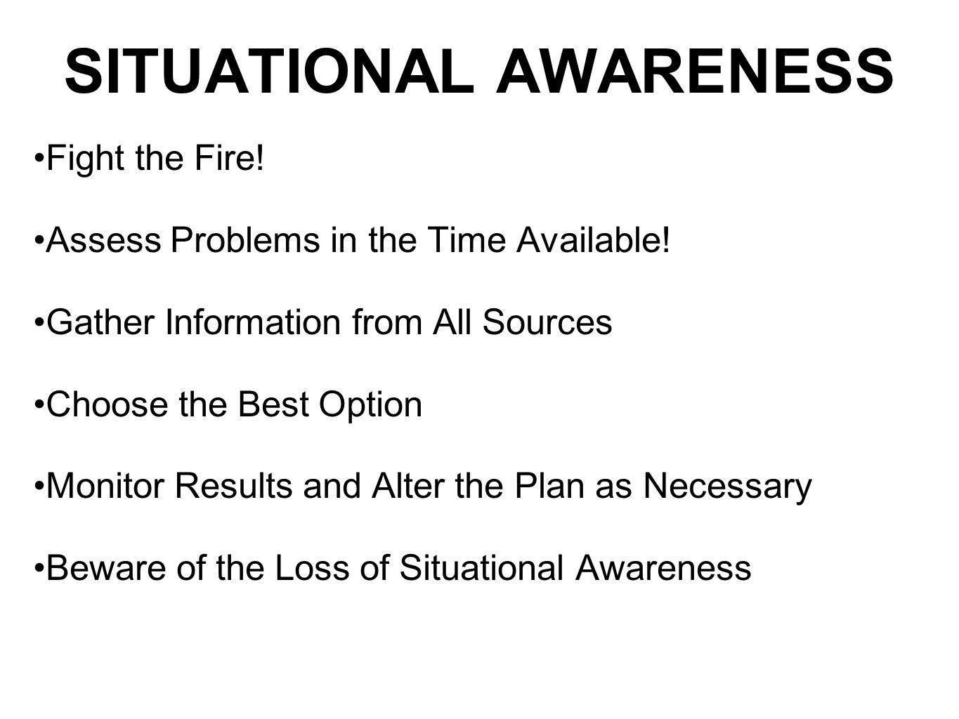 SITUATIONAL AWARENESS Fight the Fire! Assess Problems in the Time Available! Gather Information from All Sources Choose the Best Option Monitor Result