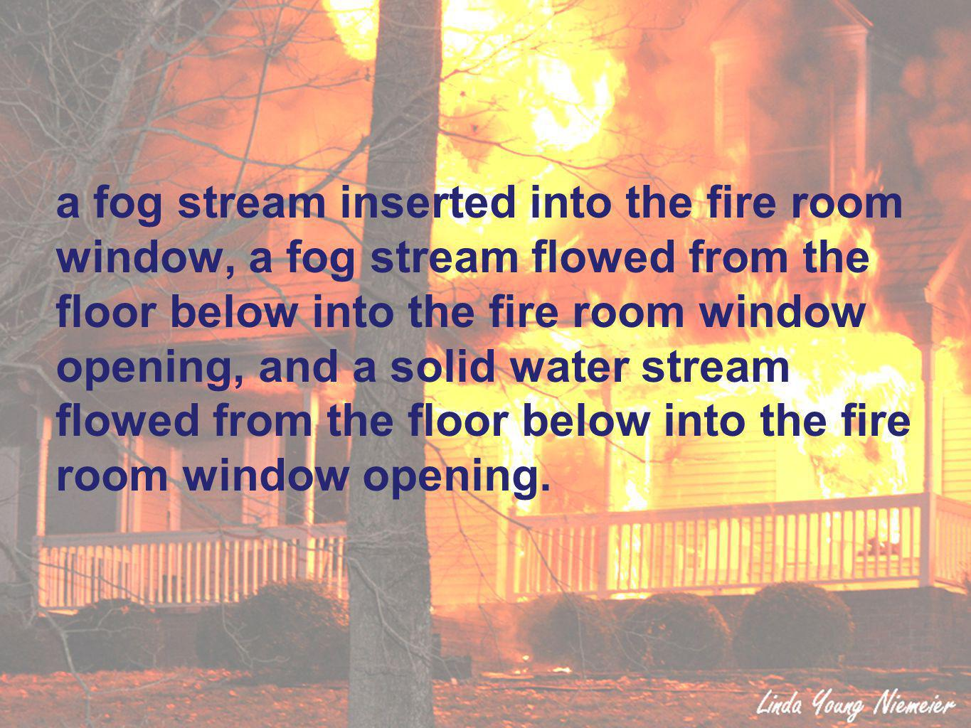 a fog stream inserted into the fire room window, a fog stream flowed from the floor below into the fire room window opening, and a solid water stream