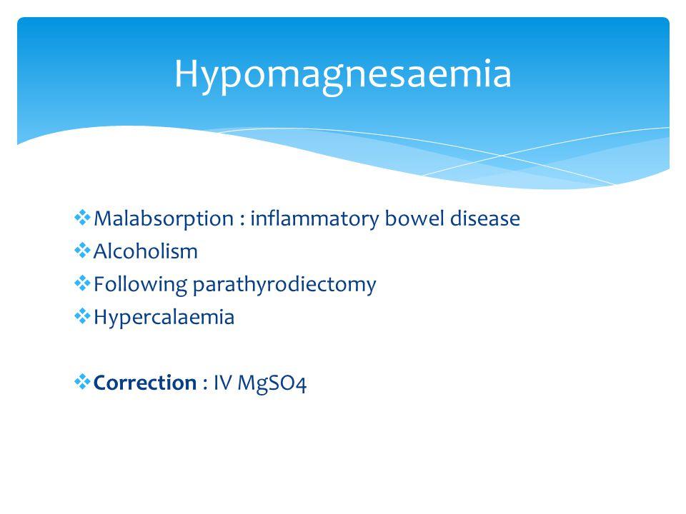 Malabsorption : inflammatory bowel disease Alcoholism Following parathyrodiectomy Hypercalaemia Correction : IV MgSO4 Hypomagnesaemia