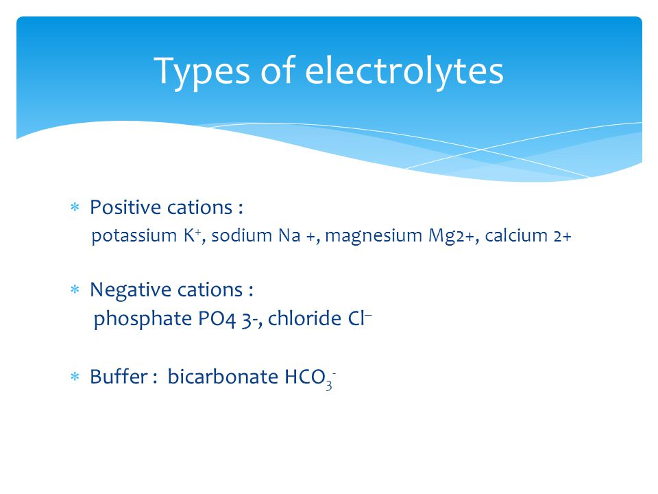 Positive cations : potassium K +, sodium Na +, magnesium Mg2+, calcium 2+ Negative cations : phosphate PO4 3-, chloride Cl _ Buffer : bicarbonate HCO