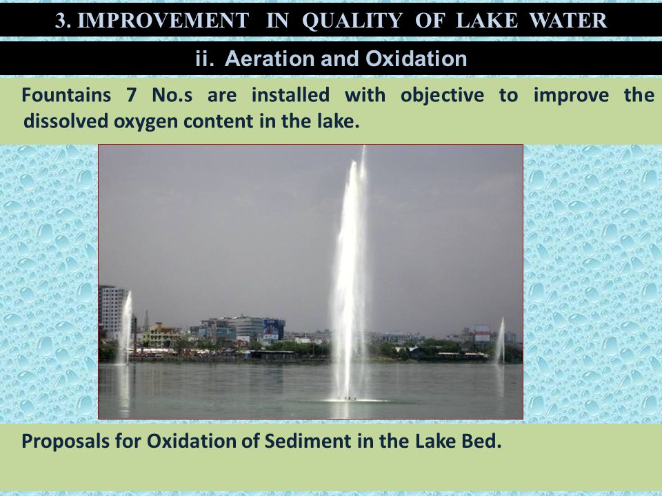 Fountains 7 No.s are installed with objective to improve the dissolved oxygen content in the lake. 3. IMPROVEMENT IN QUALITY OF LAKE WATER ii. Aeratio