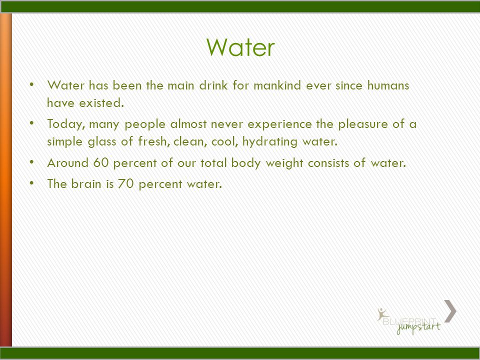Water Water has been the main drink for mankind ever since humans have existed.
