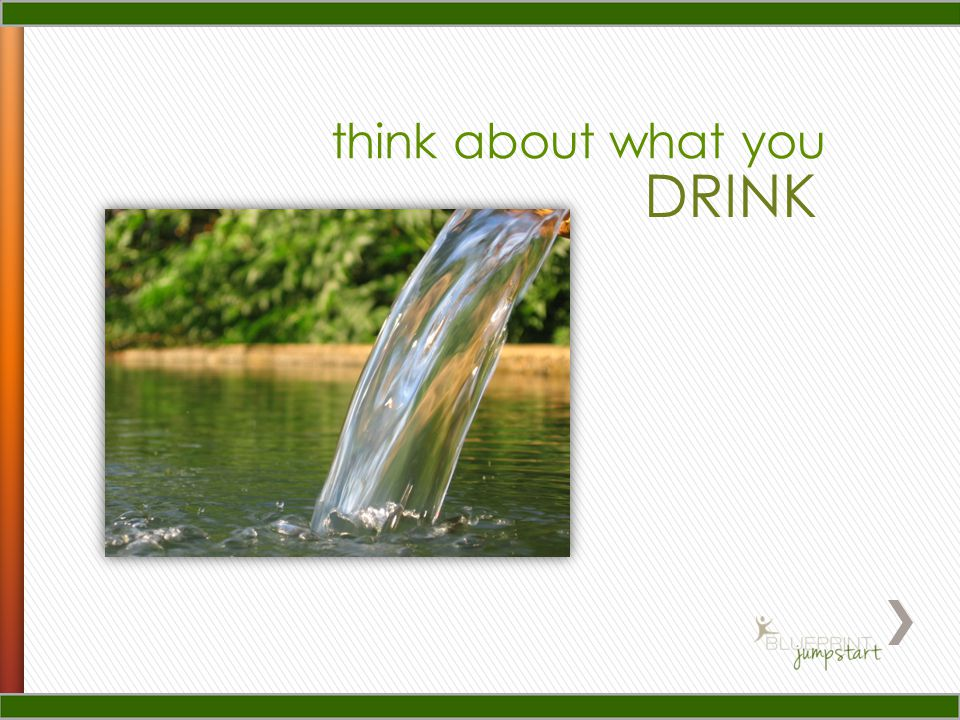 Think about what you drink Drinking the right drinks is a crucial part of the BluePrint for Life.