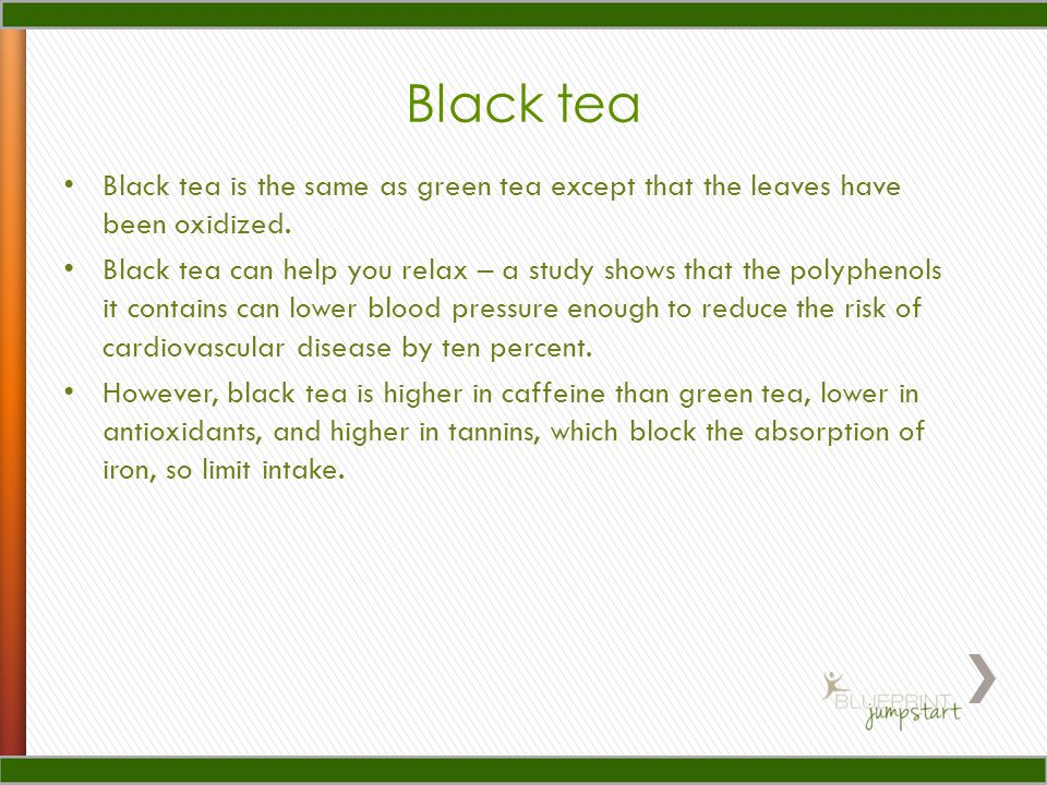 Black tea Black tea is the same as green tea except that the leaves have been oxidized.