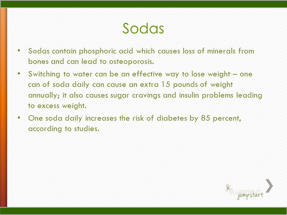 Sodas Sodas contain phosphoric acid which causes loss of minerals from bones and can lead to osteoporosis.