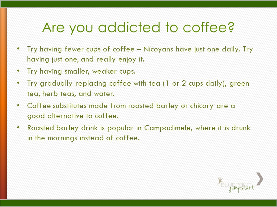 Are you addicted to coffee. Try having fewer cups of coffee – Nicoyans have just one daily.