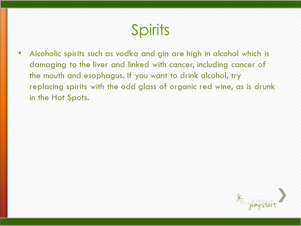 Spirits Alcoholic spirits such as vodka and gin are high in alcohol which is damaging to the liver and linked with cancer, including cancer of the mouth and esophagus.