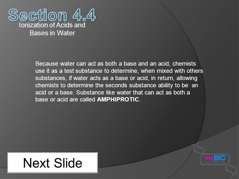 Ionization of Acids and Bases in Water Next Slide Because water can act as both a base and an acid, chemists use it as a test substance to determine,