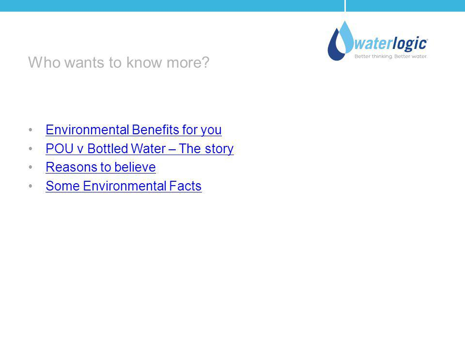 Who wants to know more? Environmental Benefits for you POU v Bottled Water – The story Reasons to believe Some Environmental Facts