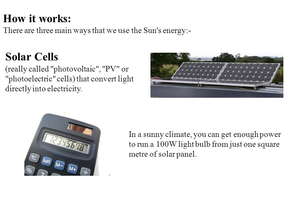 How it works: There are three main ways that we use the Sun s energy:- Solar Cells (really called photovoltaic , PV or photoelectric cells) that convert light directly into electricity.