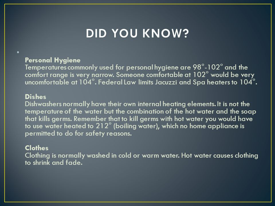 Personal Hygiene Temperatures commonly used for personal hygiene are 98°-102° and the comfort range is very narrow.