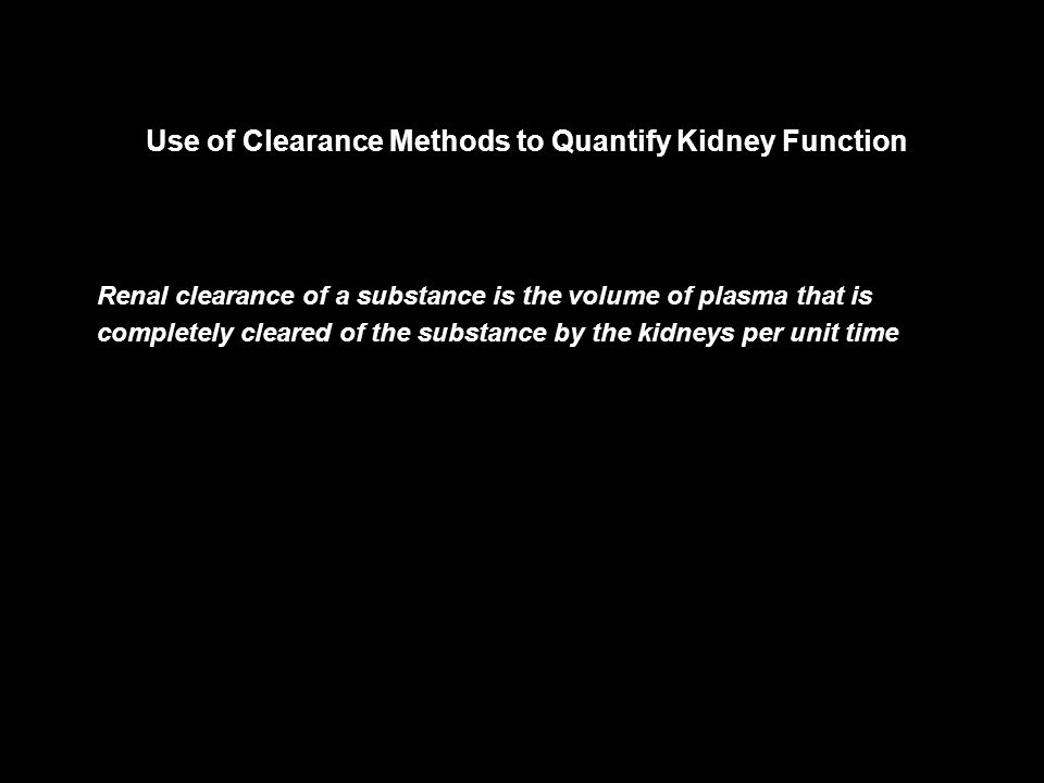 Use of Clearance Methods to Quantify Kidney Function Renal clearance of a substance is the volume of plasma that is completely cleared of the substance by the kidneys per unit time
