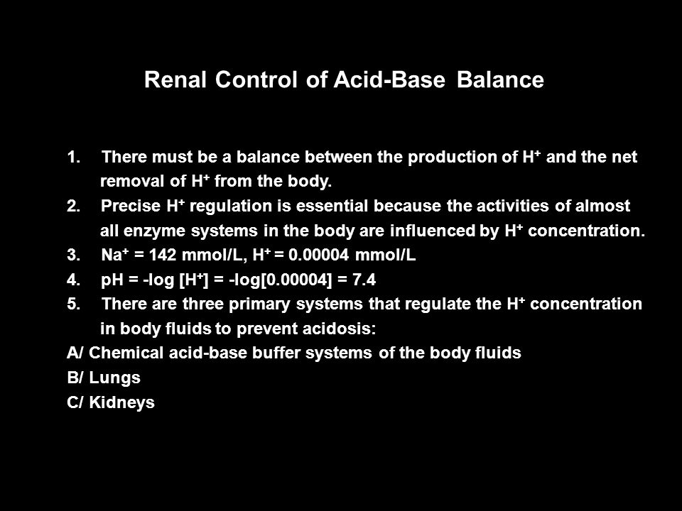 Renal Control of Acid-Base Balance 1.There must be a balance between the production of H + and the net removal of H + from the body. 2.Precise H + reg