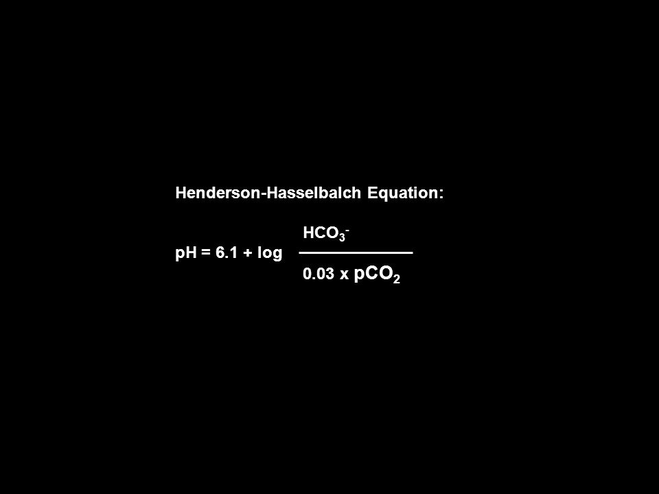 Henderson-Hasselbalch Equation: HCO 3 - pH = 6.1 + log 0.03 x pCO 2
