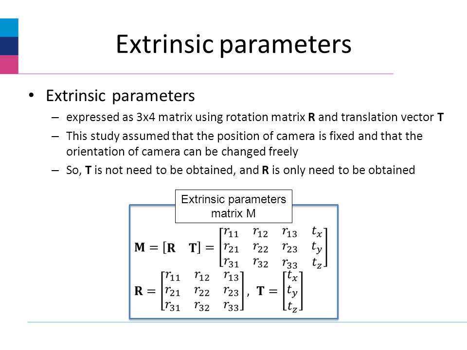 Extrinsic parameters – expressed as 3x4 matrix using rotation matrix R and translation vector T – This study assumed that the position of camera is fixed and that the orientation of camera can be changed freely – So, T is not need to be obtained, and R is only need to be obtained Extrinsic parameters matrix M
