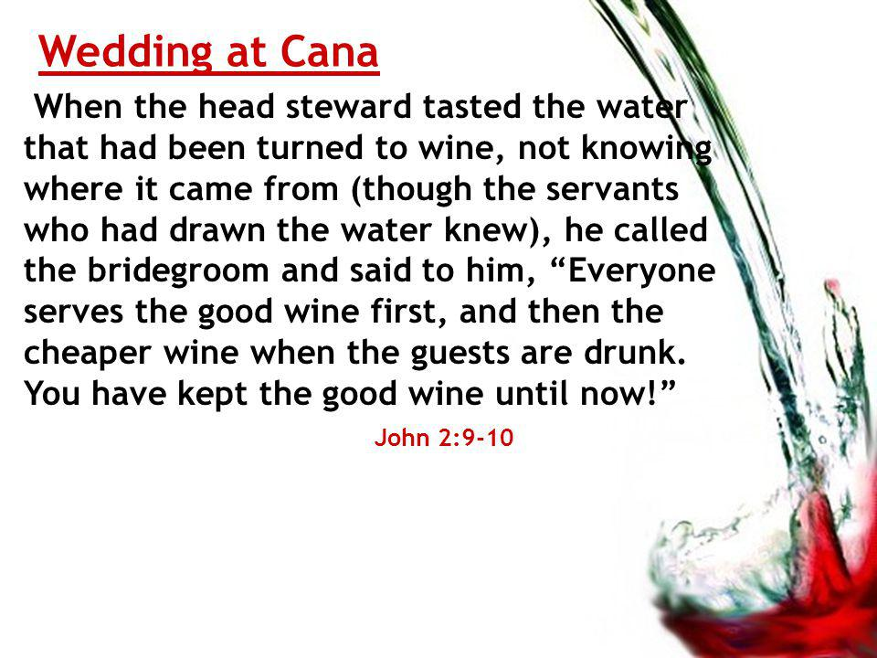 Wedding at Cana When the head steward tasted the water that had been turned to wine, not knowing where it came from (though the servants who had drawn the water knew), he called the bridegroom and said to him, Everyone serves the good wine first, and then the cheaper wine when the guests are drunk.