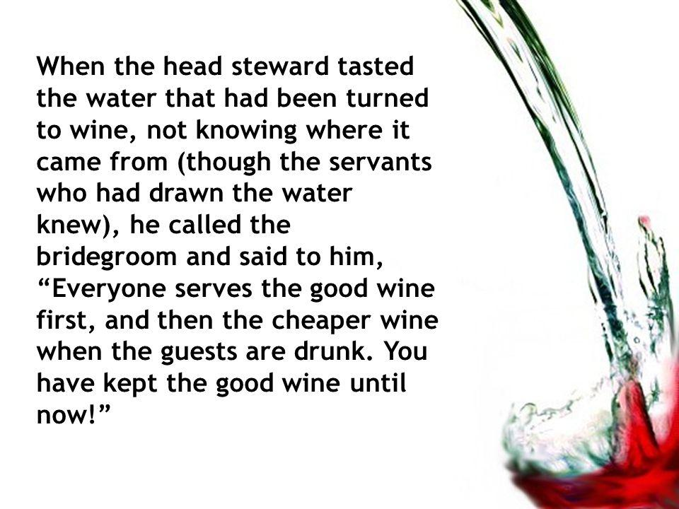 When the head steward tasted the water that had been turned to wine, not knowing where it came from (though the servants who had drawn the water knew), he called the bridegroom and said to him, Everyone serves the good wine first, and then the cheaper wine when the guests are drunk.
