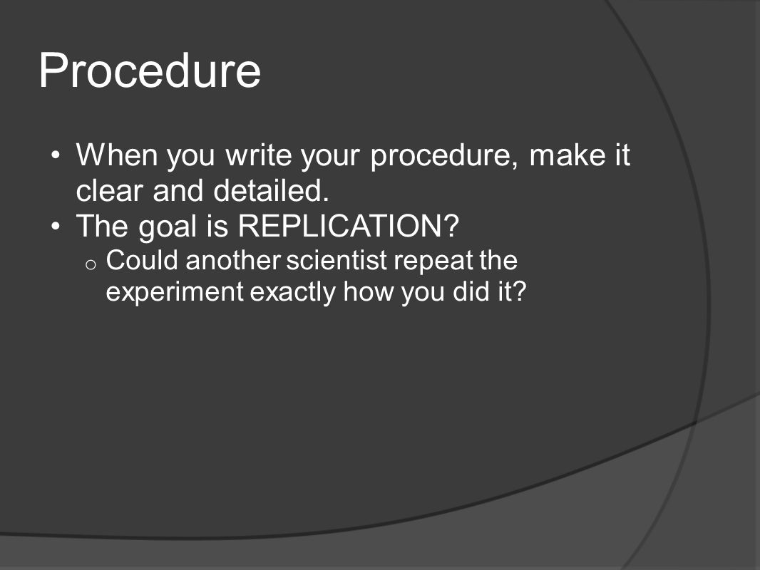 Procedure When you write your procedure, make it clear and detailed. The goal is REPLICATION? o Could another scientist repeat the experiment exactly