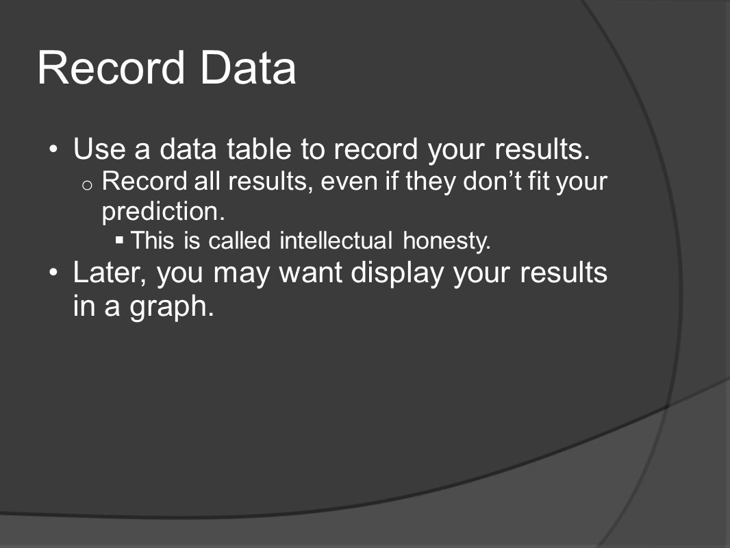 Record Data Use a data table to record your results. o Record all results, even if they dont fit your prediction. This is called intellectual honesty.