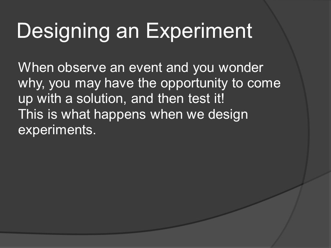 Designing an Experiment When observe an event and you wonder why, you may have the opportunity to come up with a solution, and then test it! This is w