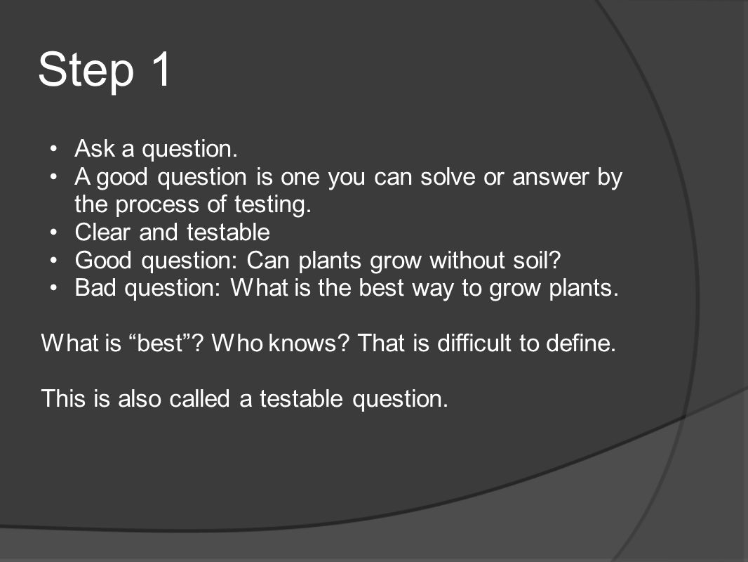 Step 1 Ask a question. A good question is one you can solve or answer by the process of testing. Clear and testable Good question: Can plants grow wit