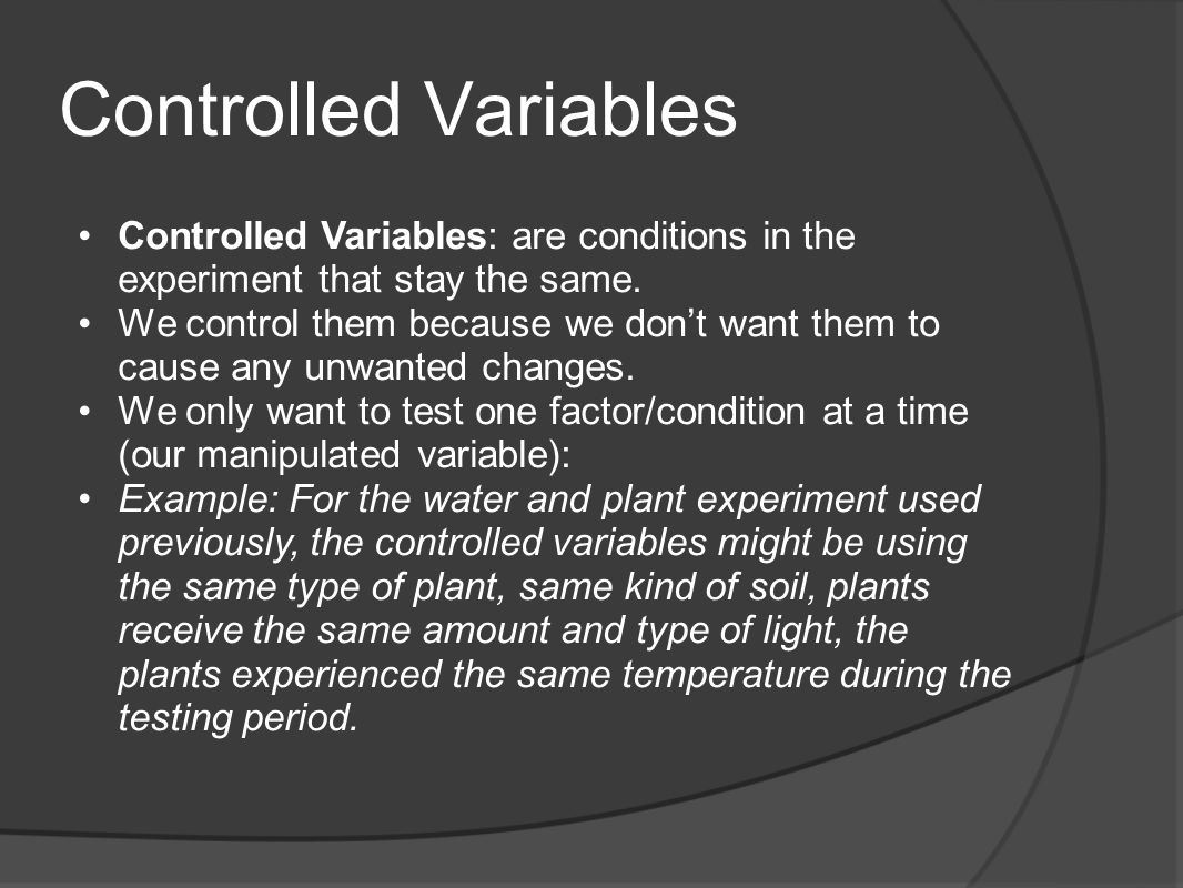 Controlled Variables Controlled Variables: are conditions in the experiment that stay the same. We control them because we dont want them to cause any