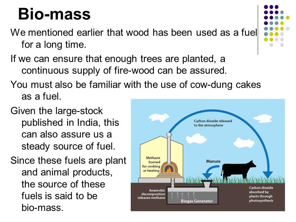Bio-mass We mentioned earlier that wood has been used as a fuel for a long time.