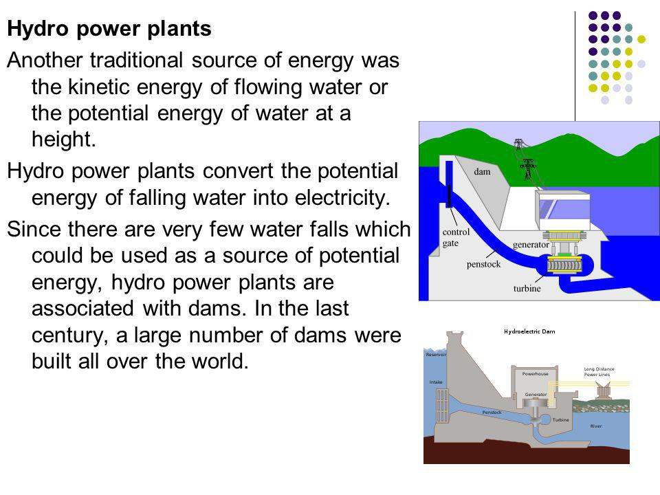 Hydro power plants Another traditional source of energy was the kinetic energy of flowing water or the potential energy of water at a height.