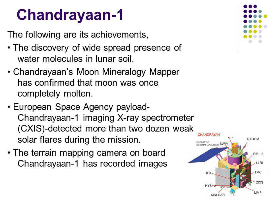 Chandrayaan-1 The following are its achievements, The discovery of wide spread presence of water molecules in lunar soil.