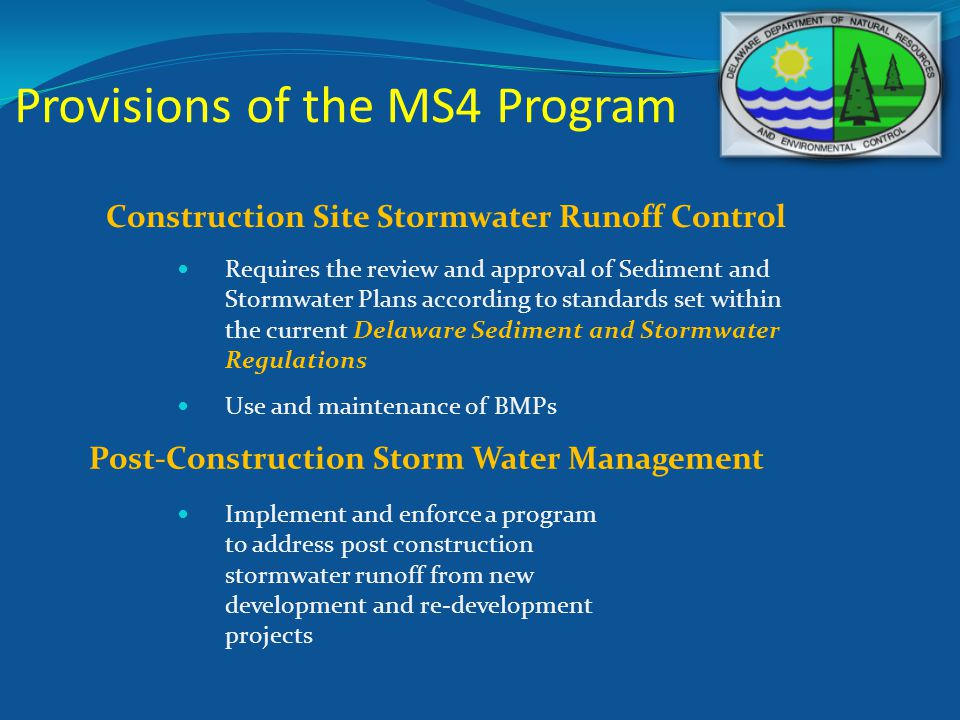 Provisions of the MS4 Program Construction Site Stormwater Runoff Control Post-Construction Storm Water Management Requires the review and approval of Sediment and Stormwater Plans according to standards set within the current Delaware Sediment and Stormwater Regulations Use and maintenance of BMPs Implement and enforce a program to address post construction stormwater runoff from new development and re-development projects