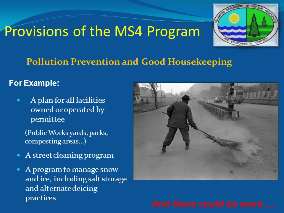 Provisions of the MS4 Program Pollution Prevention and Good Housekeeping A plan for all facilities owned or operated by permittee (Public Works yards, parks, composting areas…) A street cleaning program A program to manage snow and ice, including salt storage and alternate deicing practices For Example: And there could be more….