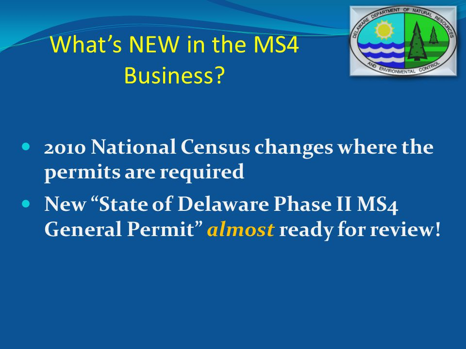 Whats NEW in the MS4 Business? 2010 National Census changes where the permits are required New State of Delaware Phase II MS4 General Permit almost re