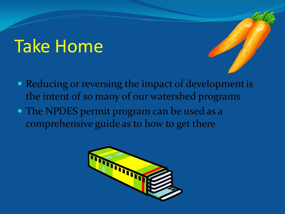 Take Home Reducing or reversing the impact of development is the intent of so many of our watershed programs The NPDES permit program can be used as a comprehensive guide as to how to get there