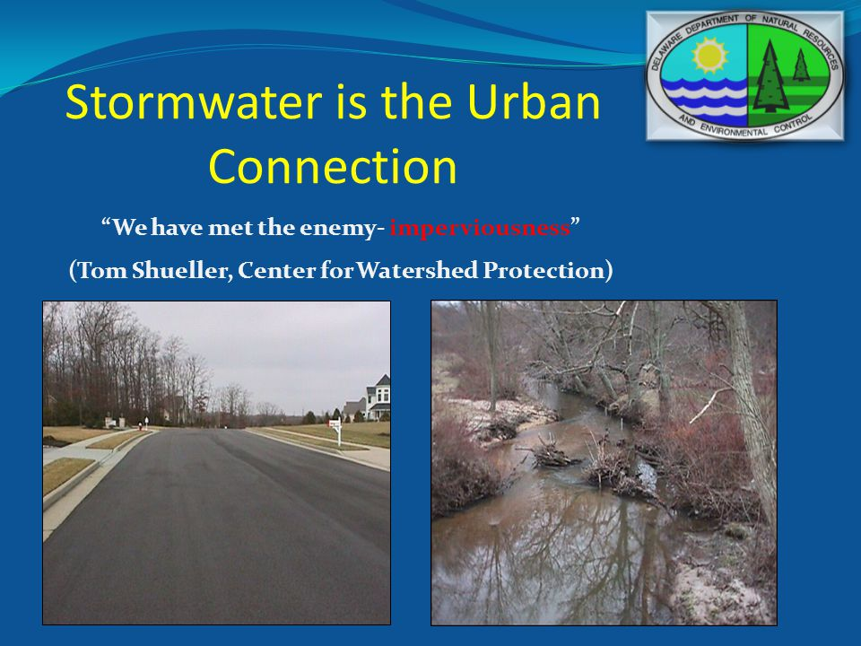 Stormwater is the Urban Connection We have met the enemy- imperviousness (Tom Shueller, Center for Watershed Protection)